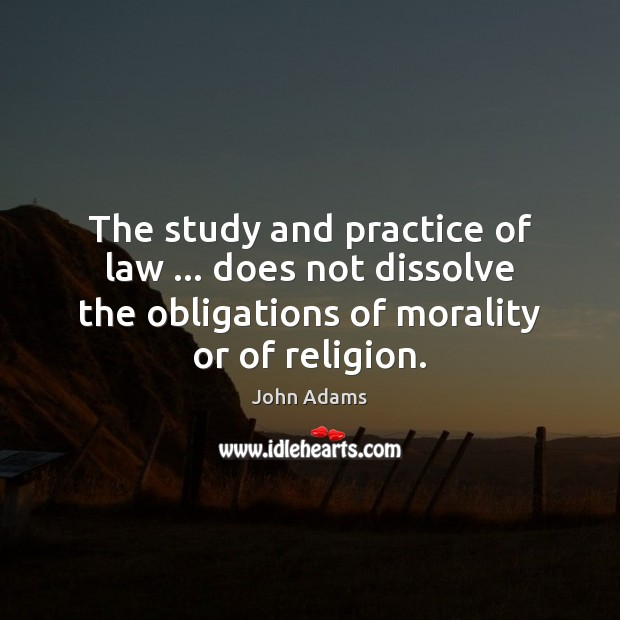 The study and practice of law … does not dissolve the obligations of John Adams Picture Quote