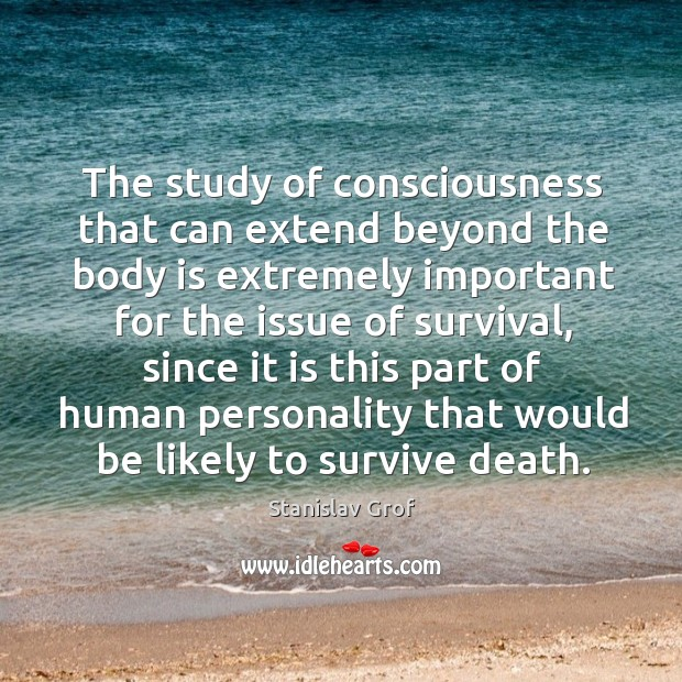 The study of consciousness that can extend beyond the body is extremely Stanislav Grof Picture Quote