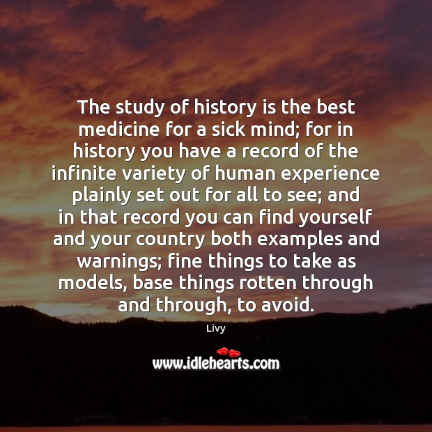 The study of history is the best medicine for a sick mind; Livy Picture Quote