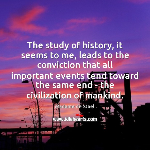 The study of history, it seems to me, leads to the conviction Madame de Stael Picture Quote