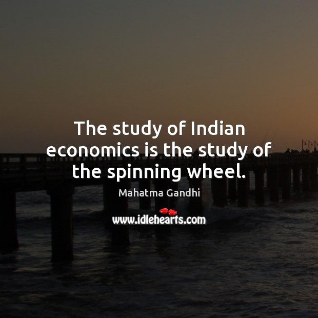 The study of Indian economics is the study of the spinning wheel. Image