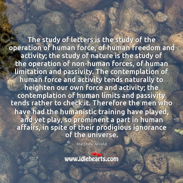 The study of letters is the study of the operation of human Matthew Arnold Picture Quote
