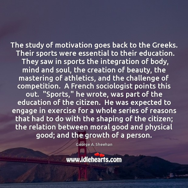 The study of motivation goes back to the Greeks.  Their sports were George A. Sheehan Picture Quote