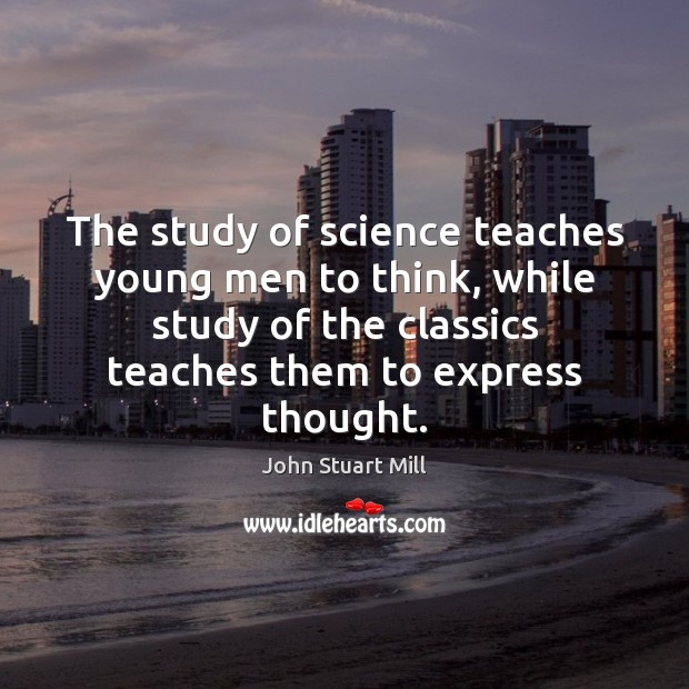 The study of science teaches young men to think, while study of John Stuart Mill Picture Quote
