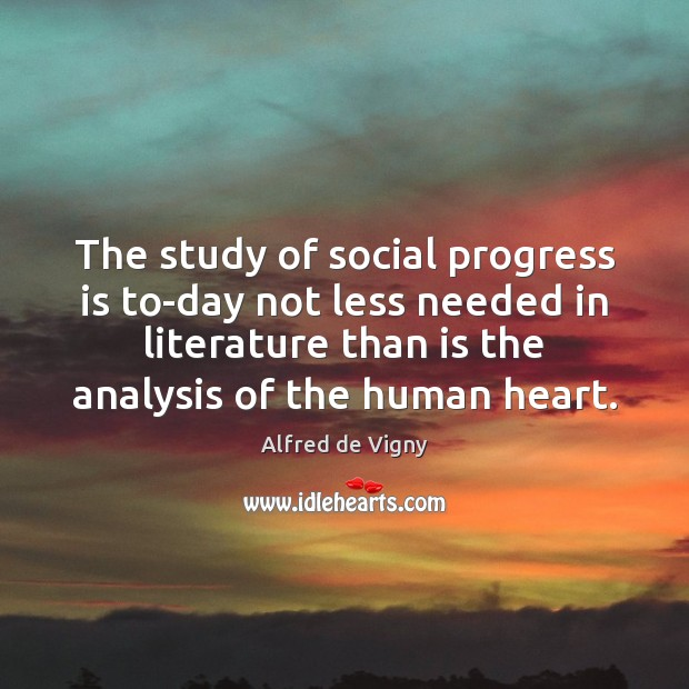 The study of social progress is to-day not less needed in literature Alfred de Vigny Picture Quote