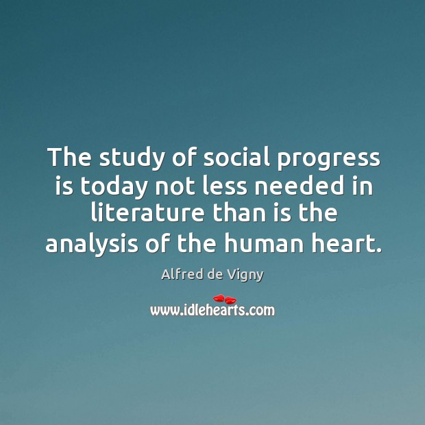 The study of social progress is today not less needed in literature than is the analysis of the human heart. Alfred de Vigny Picture Quote