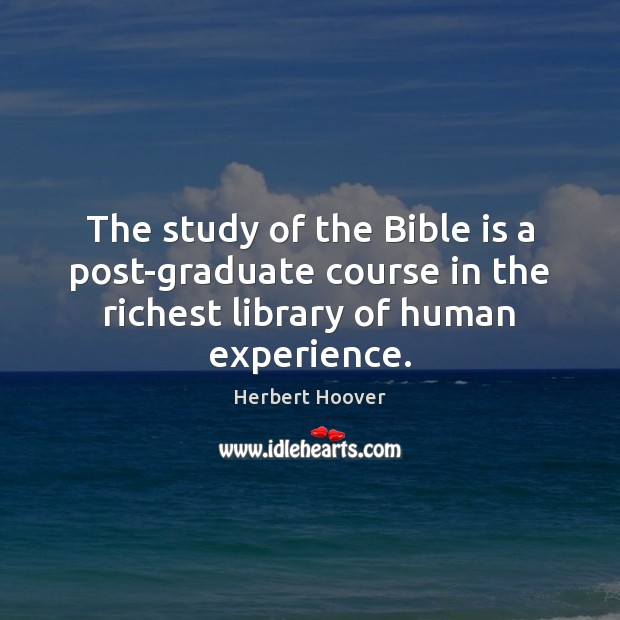 The study of the Bible is a post-graduate course in the richest Herbert Hoover Picture Quote