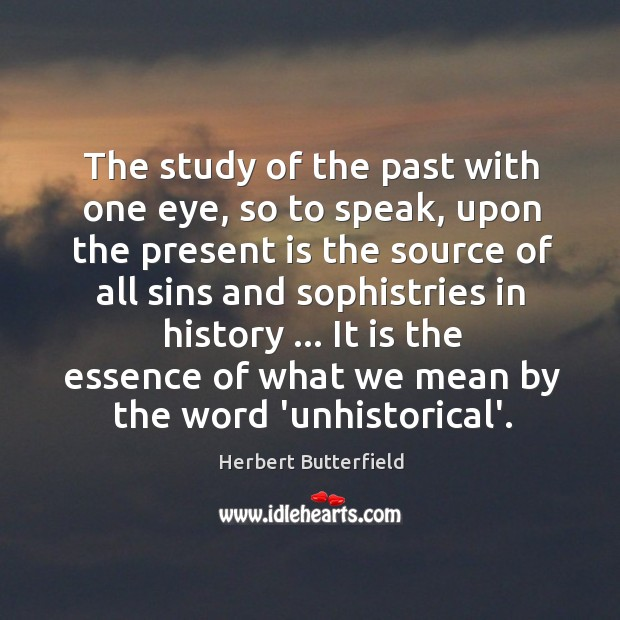The study of the past with one eye, so to speak, upon Herbert Butterfield Picture Quote