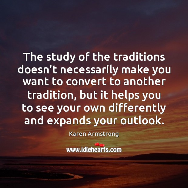 The study of the traditions doesn't necessarily make you want to convert Karen Armstrong Picture Quote