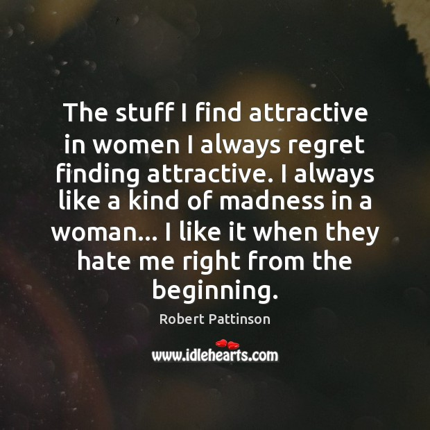 The stuff I find attractive in women I always regret finding attractive. Robert Pattinson Picture Quote