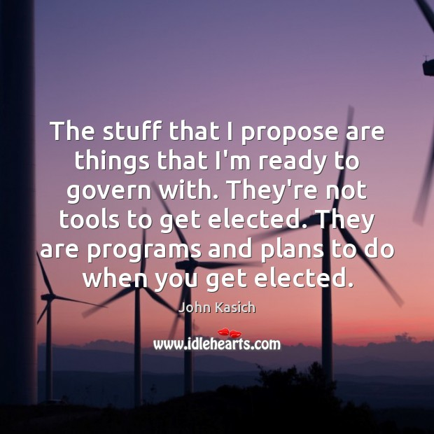 The stuff that I propose are things that I'm ready to govern John Kasich Picture Quote