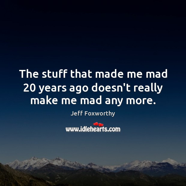 The stuff that made me mad 20 years ago doesn't really make me mad any more. Image