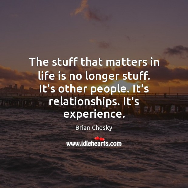 The stuff that matters in life is no longer stuff. It's other Image