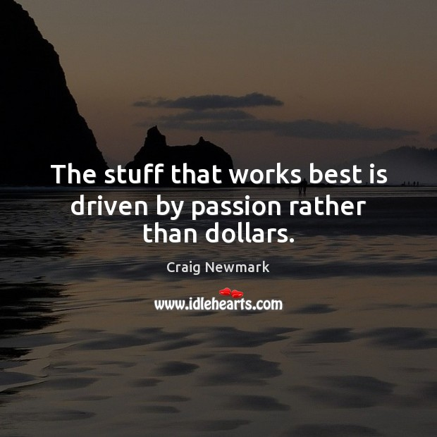 The stuff that works best is driven by passion rather than dollars. Image