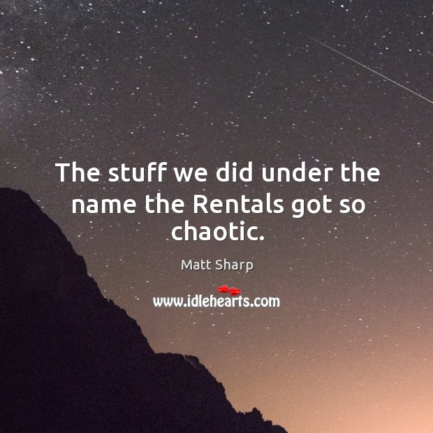The stuff we did under the name the rentals got so chaotic. Image