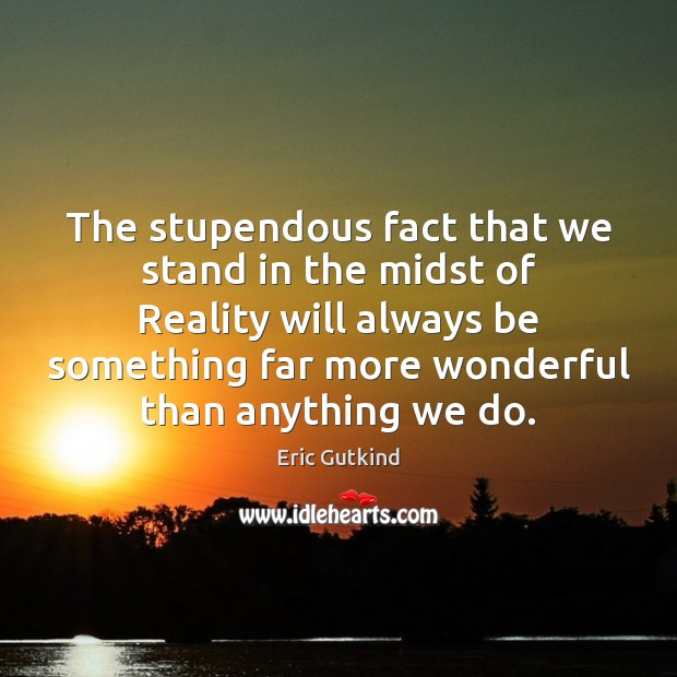 The stupendous fact that we stand in the midst of Reality will Image