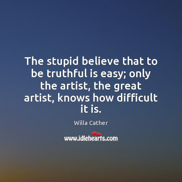 The stupid believe that to be truthful is easy; only the artist, Image