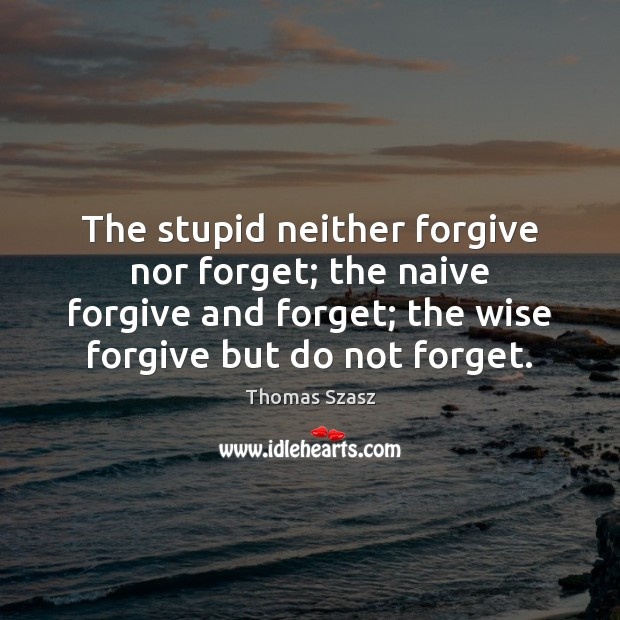 Image, The stupid neither forgive nor forget; the naive forgive and forget; the