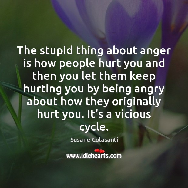 The stupid thing about anger is how people hurt you and then Image