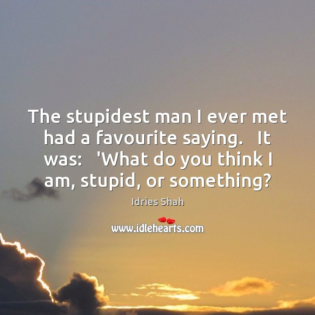 The stupidest man I ever met had a favourite saying.   It was: Image