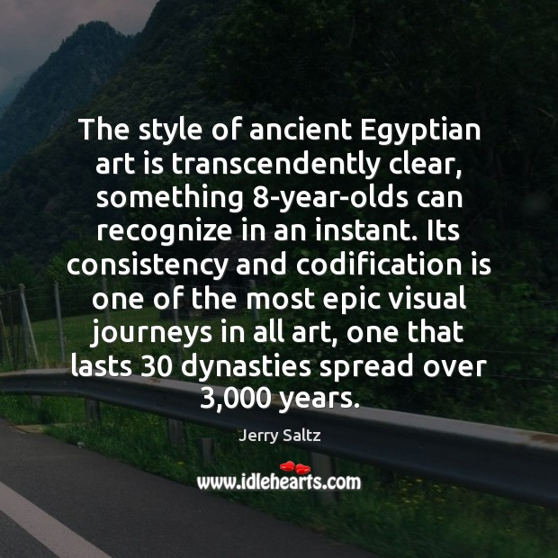 The style of ancient Egyptian art is transcendently clear, something 8-year-olds can Jerry Saltz Picture Quote
