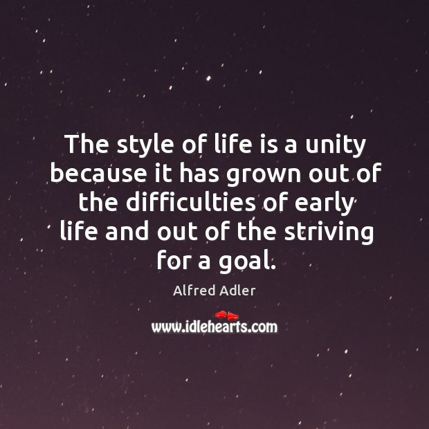 The style of life is a unity because it has grown out of the difficulties of early life Image