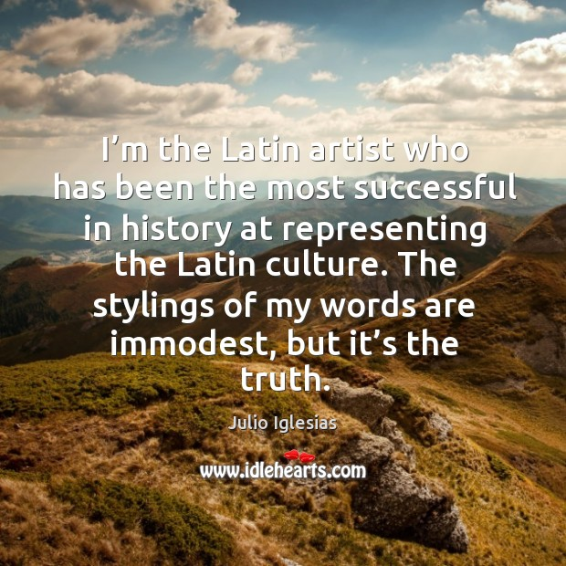 The stylings of my words are immodest, but it's the truth. Julio Iglesias Picture Quote