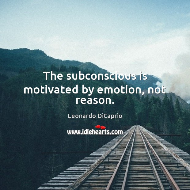 The subconscious is motivated by emotion, not reason. Leonardo DiCaprio Picture Quote