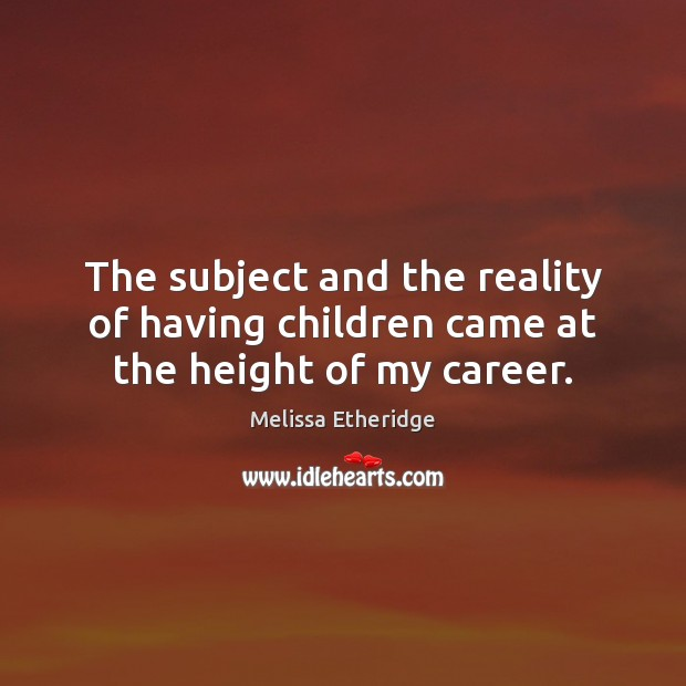 The subject and the reality of having children came at the height of my career. Melissa Etheridge Picture Quote