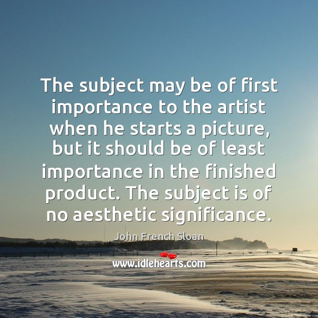 The subject may be of first importance to the artist when he Image