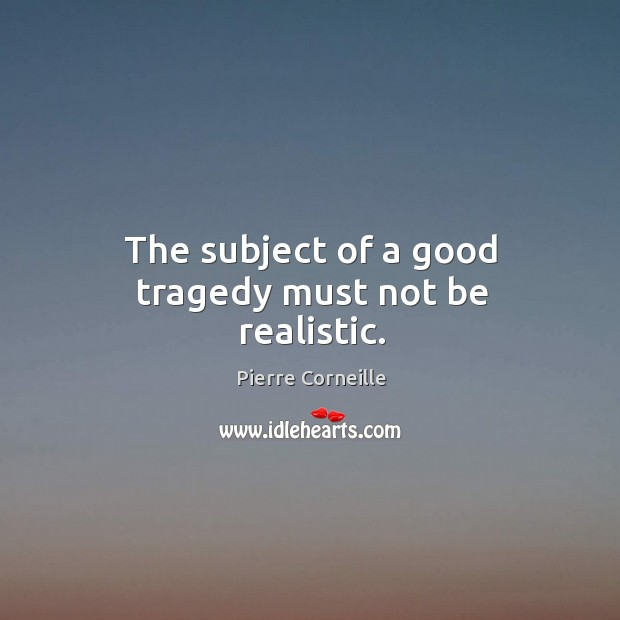 The subject of a good tragedy must not be realistic. Image