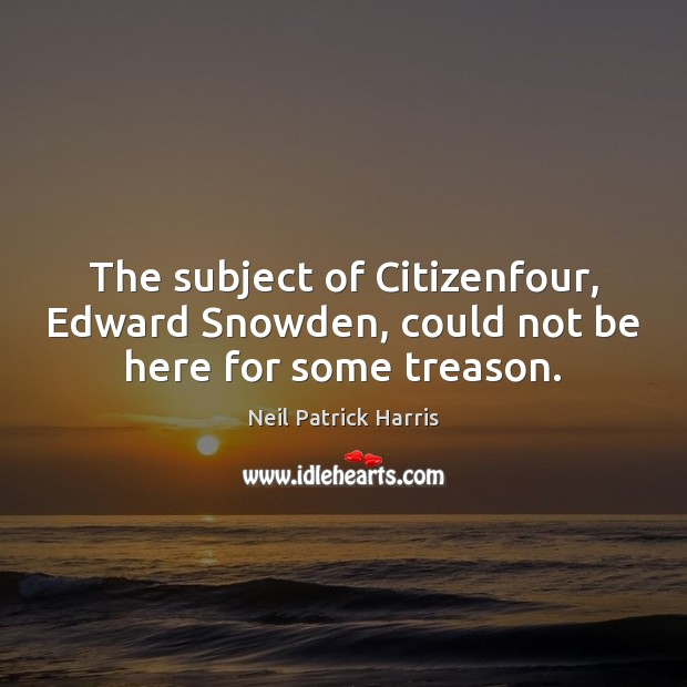 The subject of Citizenfour, Edward Snowden, could not be here for some treason. Neil Patrick Harris Picture Quote