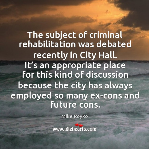 The subject of criminal rehabilitation was debated recently in city hall. Image