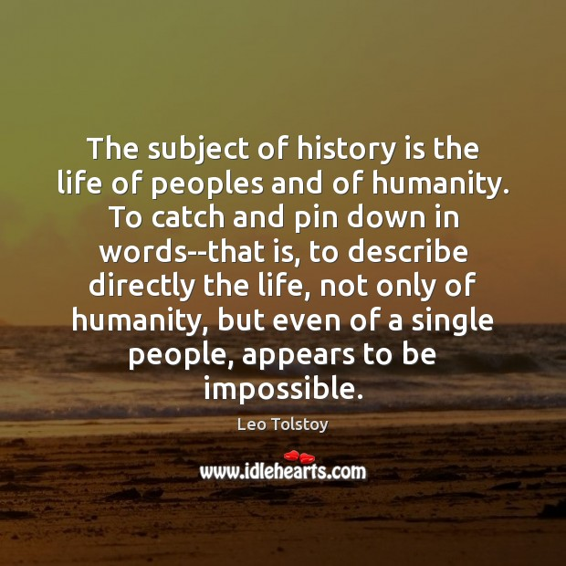 The subject of history is the life of peoples and of humanity. Image