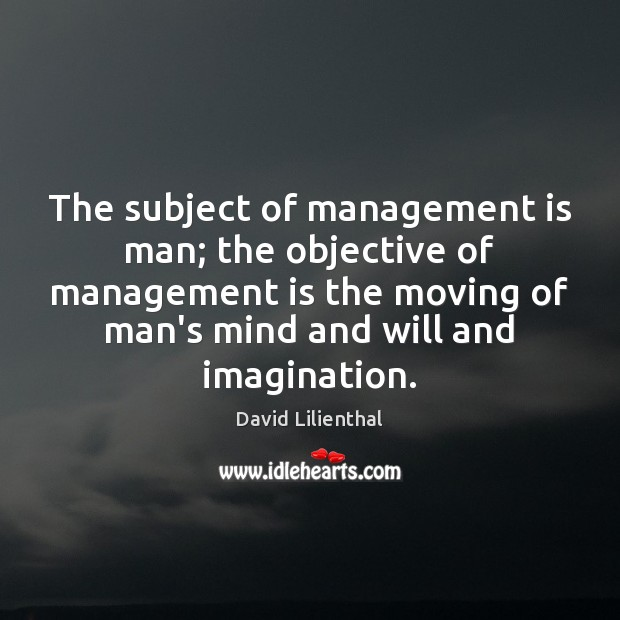 The subject of management is man; the objective of management is the Management Quotes Image