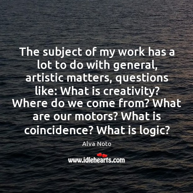 Image, The subject of my work has a lot to do with general, artistic matters, questions like: