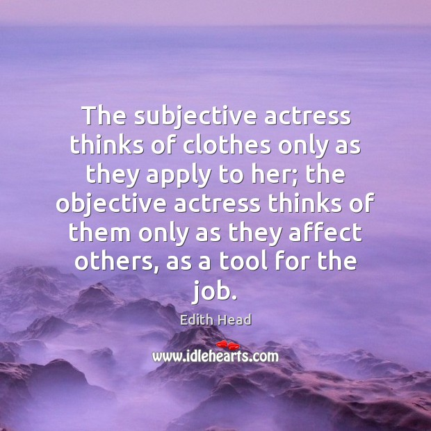 The subjective actress thinks of clothes only as they apply to her; Edith Head Picture Quote