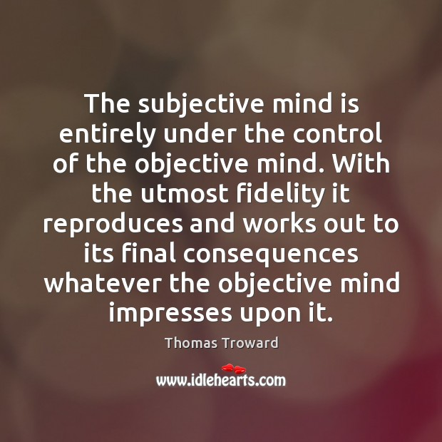 The subjective mind is entirely under the control of the objective mind. Image