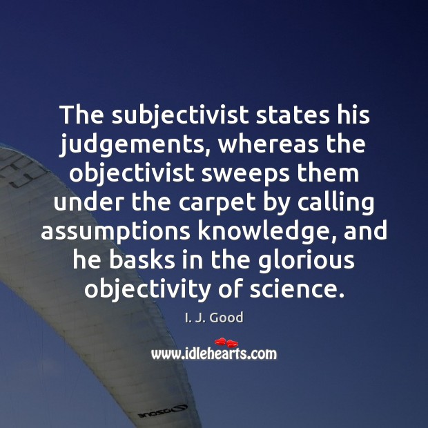 The subjectivist states his judgements, whereas the objectivist sweeps them under the Image