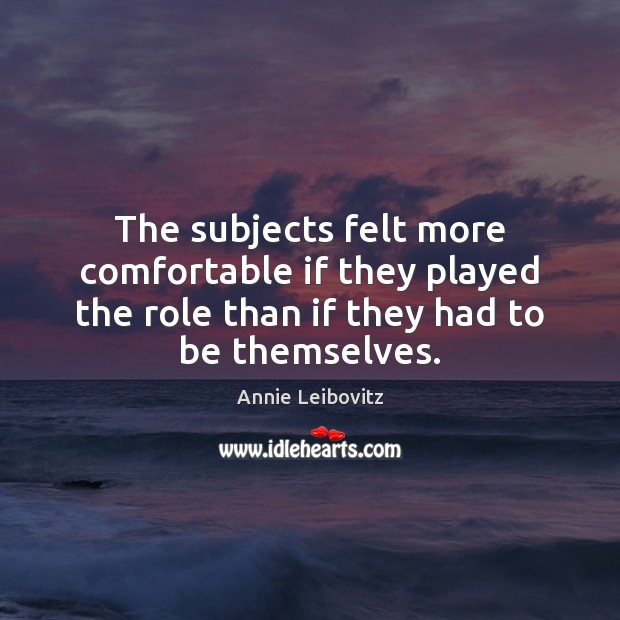 The subjects felt more comfortable if they played the role than if Annie Leibovitz Picture Quote