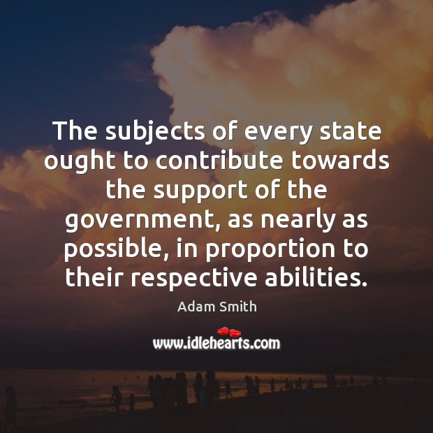 The subjects of every state ought to contribute towards the support of Adam Smith Picture Quote