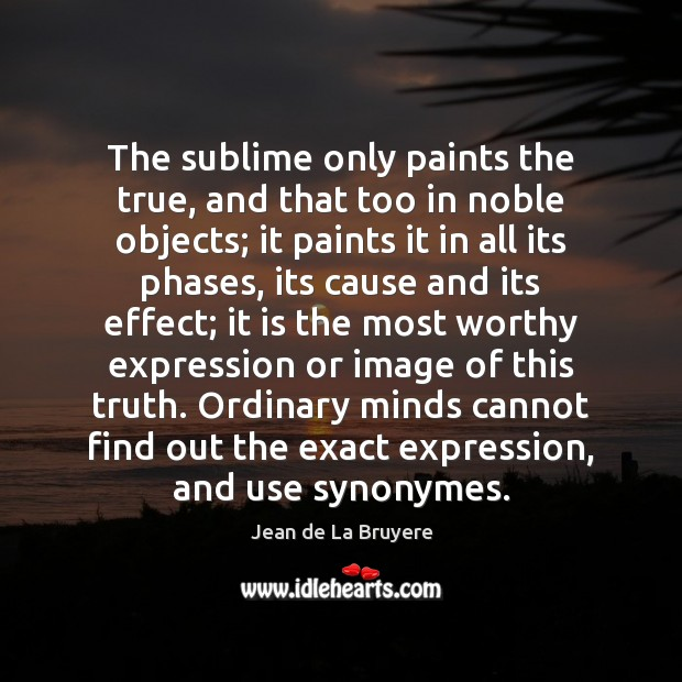 The sublime only paints the true, and that too in noble objects; Jean de La Bruyere Picture Quote