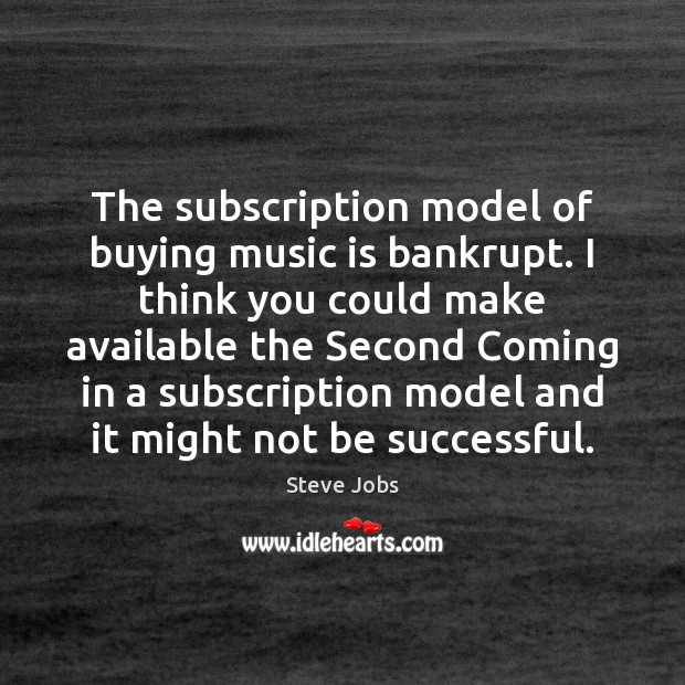 The subscription model of buying music is bankrupt. I think you could Steve Jobs Picture Quote