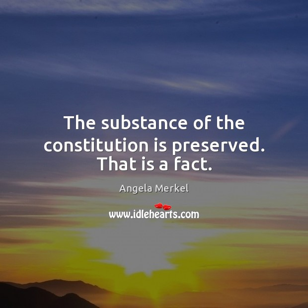 The substance of the constitution is preserved. That is a fact. Angela Merkel Picture Quote