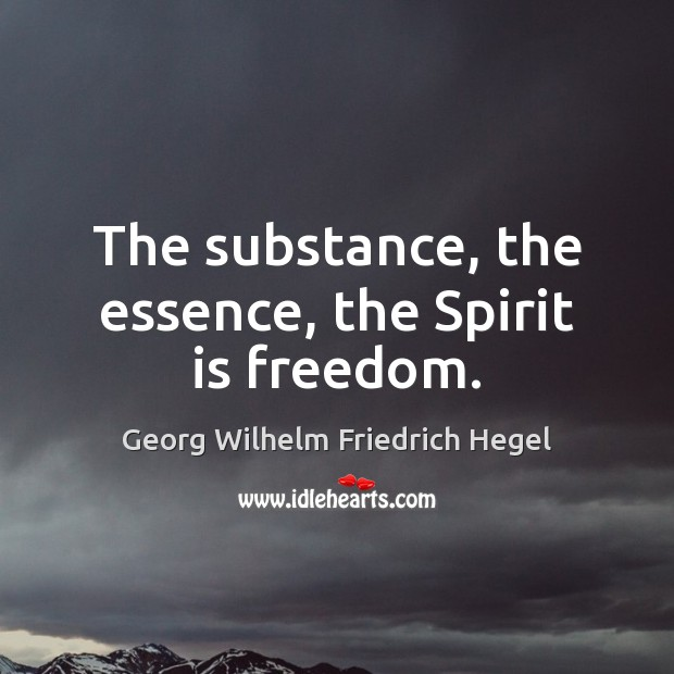The substance, the essence, the Spirit is freedom. Georg Wilhelm Friedrich Hegel Picture Quote
