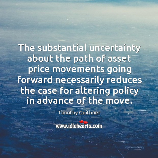 The substantial uncertainty about the path of asset price movements going forward Timothy Geithner Picture Quote