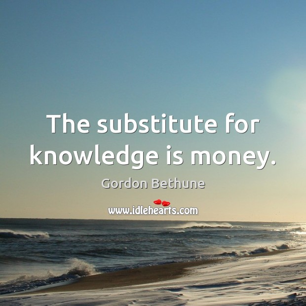 The substitute for knowledge is money. Image