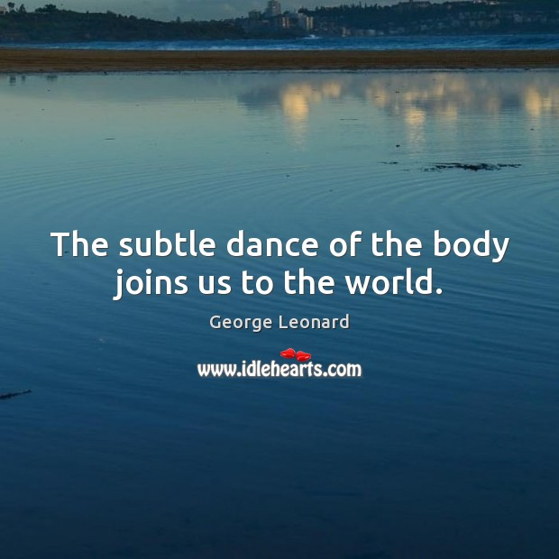 The subtle dance of the body joins us to the world. George Leonard Picture Quote