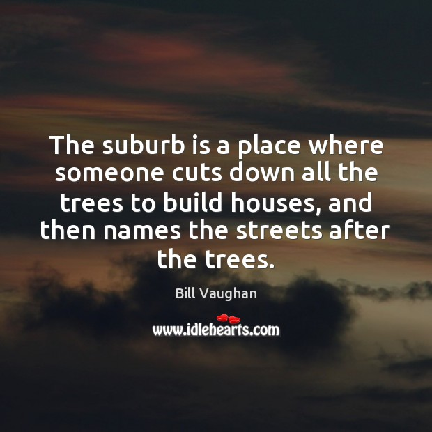 The suburb is a place where someone cuts down all the trees Bill Vaughan Picture Quote