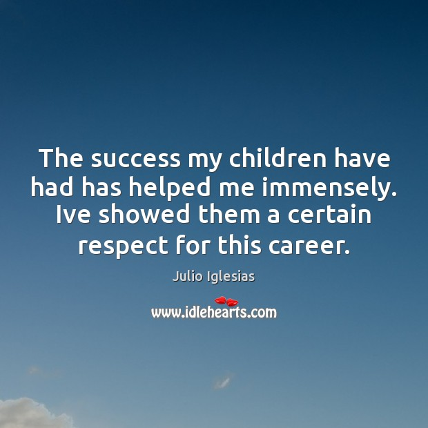 The success my children have had has helped me immensely. Ive showed Julio Iglesias Picture Quote